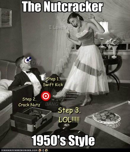 The Nutcracker 1950's Style Step 1. Swift Kick Step 2. Crack Nutz Step 3. LOL!!!!! n n n n OW ____ ____ ____ ____ BANG I Love You