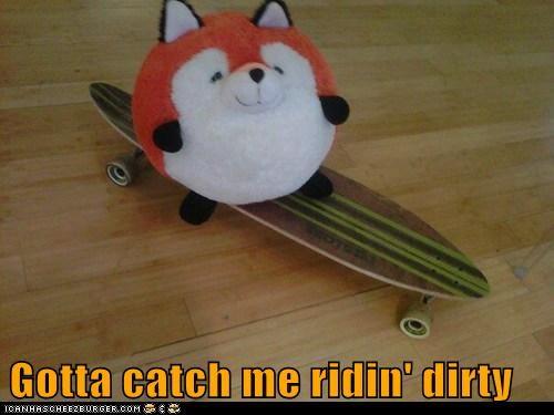 Gotta catch me ridin' dirty