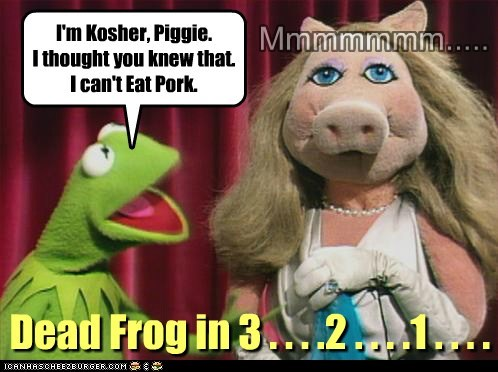 I'm Kosher, Piggie. I thought you knew that. I can't Eat Pork. Mmmmmmm..... Dead Frog in 3 . . . .2 . . . .1 . . . .