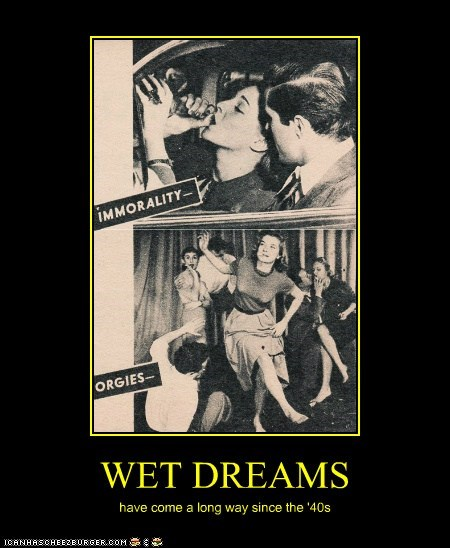 WET DREAMS have come a long way since the '40s
