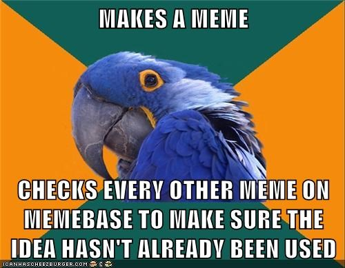 MAKES A MEME CHECKS EVERY OTHER MEME ON MEMEBASE TO MAKE SURE THE IDEA HASN'T ALREADY BEEN USED