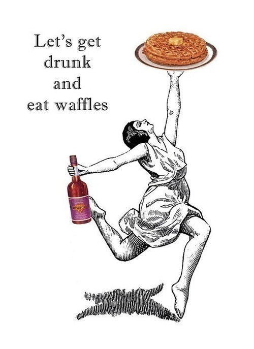 heaven,get drunk,eat waffles,drunchies