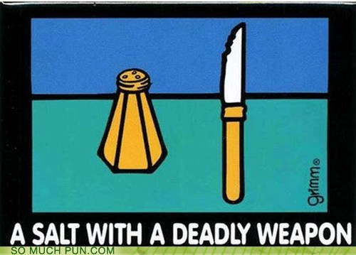 salt,knife,cliché,homophones,weapon,deadly weapon,assault