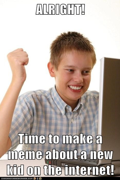 ALRIGHT!  Time to make a meme about a new kid on the internet!
