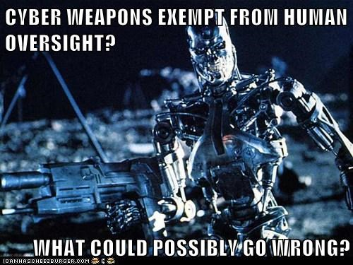 CYBER WEAPONS EXEMPT FROM HUMAN OVERSIGHT? WHAT COULD POSSIBLY GO WRONG?