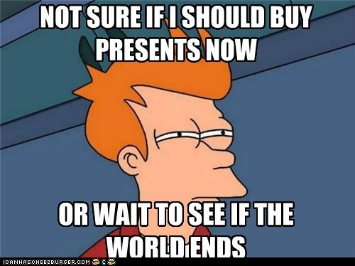 NOT SURE IF I SHOULD BUY PRESENTS NOW OR WAIT TO SEE IF THE WORLD ENDS