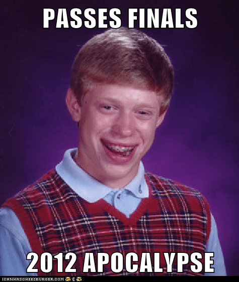 finals,december 21,bad luck brian,apocalypse