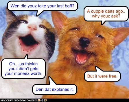 Wen did youz take your last baff? A cupple daes ago.. why youz ask? Oh.. jus thinkin youz didn't gets your moneez worth. But it were free. Den dat explanes it.