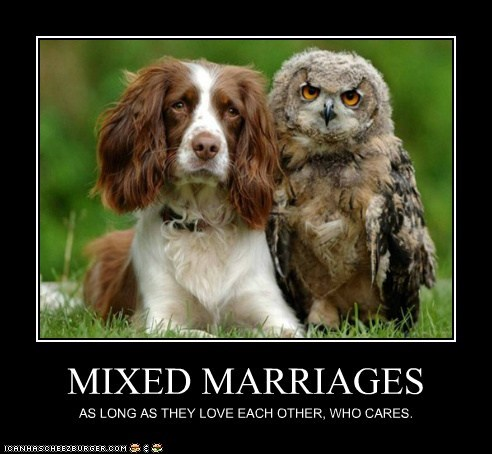 MIXED MARRIAGES AS LONG AS THEY LOVE EACH OTHER, WHO CARES.