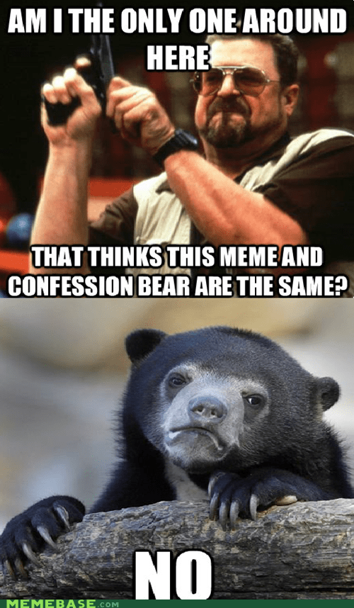 angry walter,am i the only one around here,Confession Bear