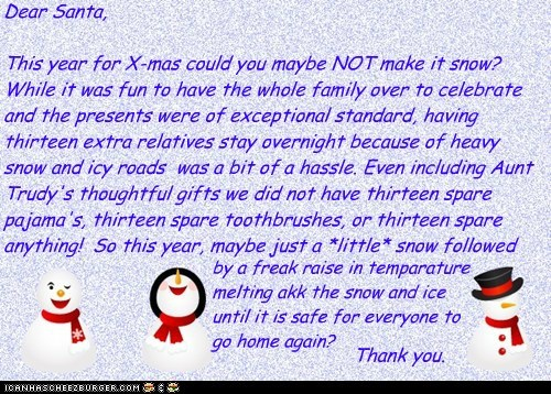Dear Santa,  This year for X-mas could you maybe NOT make it snow? While it was fun to have the whole family over to celebrate and the presents were of exceptional standard, having thirteen extra relatives stay overnight because of heavy snow and icy road