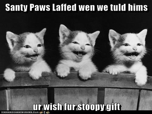 Santy Paws Laffed wen we tuld hims  ur wish fur stoopy gift