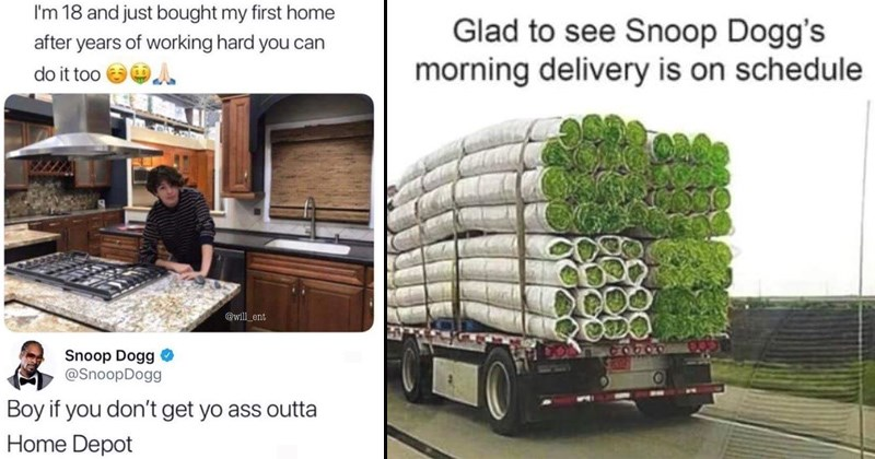 funny meme about snoop dogg smoking weed and funny tweets | Person - 18 and just bought my first home after years working hard can do too @will ent Snoop Dogg @SnoopDogg Boy if don't get yo ass outta Home Depot | Truck - Glad see Snoop Dogg's morning delivery is on schedule