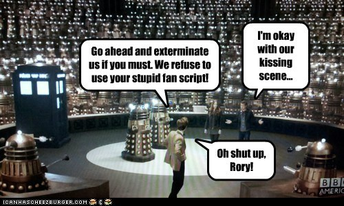 Go ahead and exterminate us if you must. We refuse to use your stupid fan script! Oh shut up, Rory! I'm okay with our kissing scene...