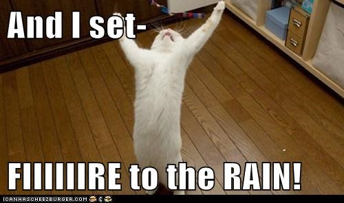 And I set-  FIIIIIIRE to the RAIN!