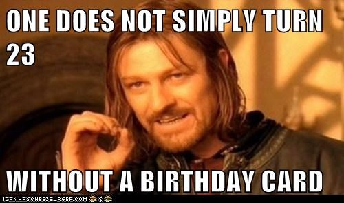 ONE DOES NOT SIMPLY TURN 23  WITHOUT A BIRTHDAY CARD