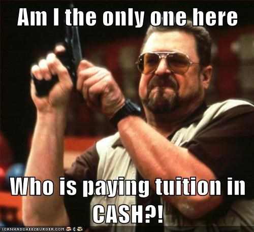 Am I the only one here  Who is paying tuition in CASH?!