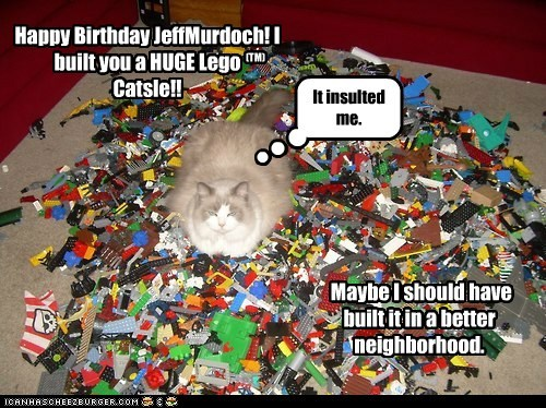 Happy Birthday JeffMurdoch! I built you a HUGE Lego Catsle!! Maybe I should have built it in a better neighborhood. (TM) It insulted me.