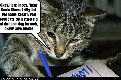 "Okay. Here I goes. ""Dear Santa Claws, I rilly liek yer name. Clearly you love cats. So just get rid of da damn dog fer meh, okay? Love, Mortie"
