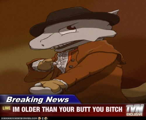 Breaking News - IM OLDER THAN YOUR BUTT YOU BITCH