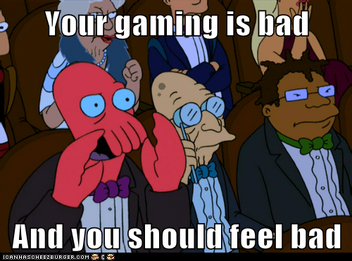 Your gaming is bad  And you should feel bad
