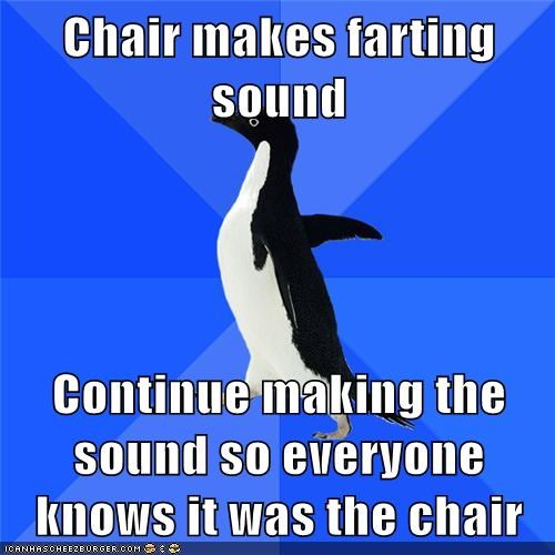 Chair makes farting sound  Continue making the sound so everyone knows it was the chair
