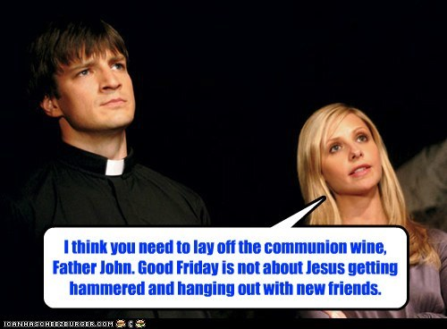 I think you need to lay off the communion wine, Father John. Good Friday is not about Jesus getting hammered and hanging out with new friends.