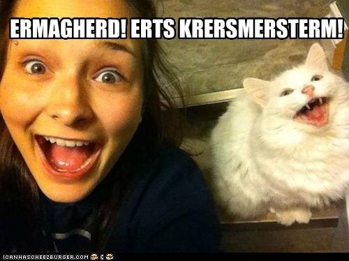 ERMAGHERD! ERTS KRERSMERSTERM!