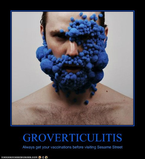 GROVERTICULITIS Always get your vaccinations before visiting Sesame Street