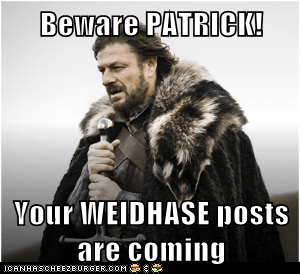 Beware PATRICK!  Your WEIDHASE posts are coming
