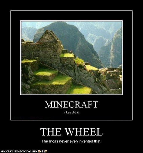 THE WHEEL The Incas never even invented that.