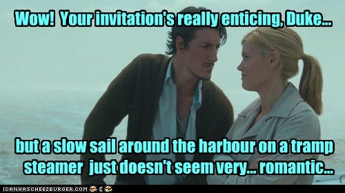Wow! Your invitation's really enticing, Duke... but a slow sail around the harbour on a tramp steamer just doesn't seem very... romantic...