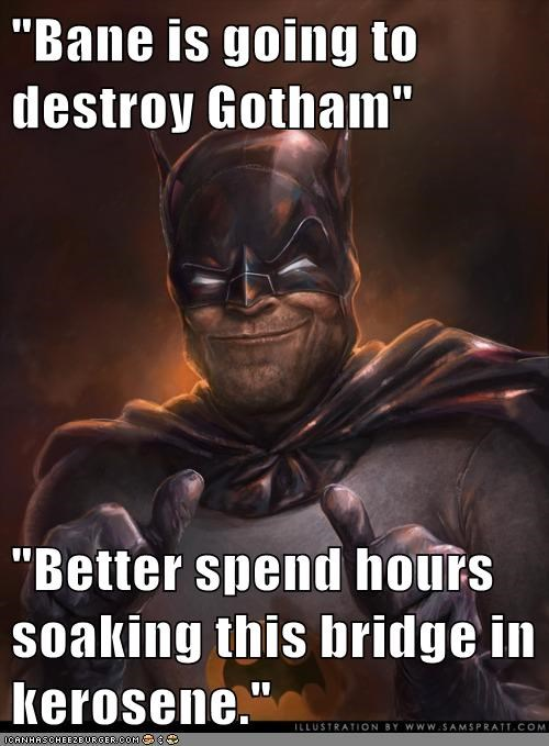 """Bane is going to destroy Gotham"" ""Better spend hours soaking this bridge in kerosene."""