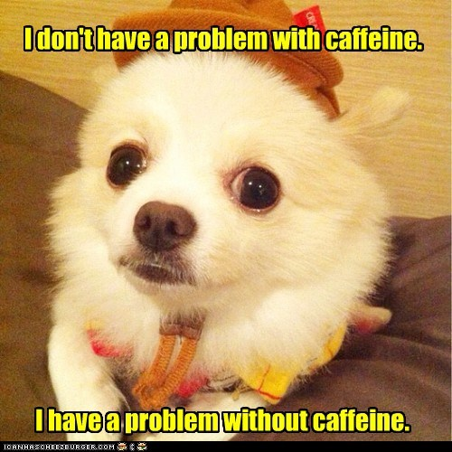 I don't have a problem with caffeine. I have a problem without caffeine.