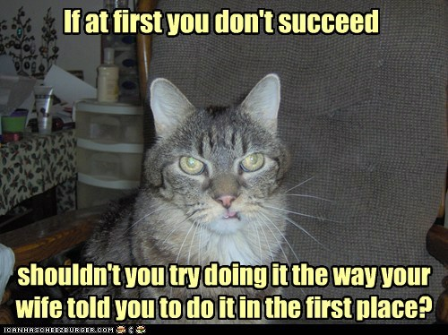 If at first you don't succeed shouldn't you try doing it the way your wife told you to do it in the first place?