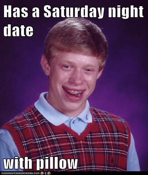 Has a Saturday night date  with pillow