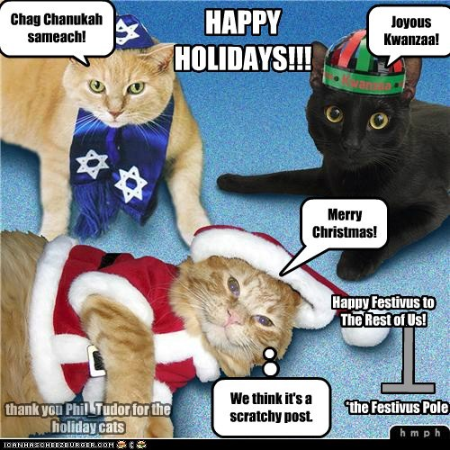 T HAPPY HOLIDAYS!!! *the Festivus Pole We think it's a scratchy post. Chag Chanukah sameach! Joyous Kwanzaa! Merry Christmas! Happy Festivus to The Rest of Us! thank you Phil_Tudor for the holiday cats