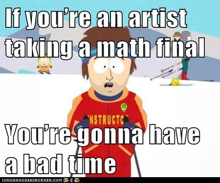 If you're an artist taking a math final   You're gonna have a bad time