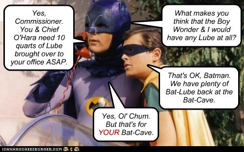 Yes, Commissioner. You & Chief O'Hara need 10 quarts of Lube brought over to your office ASAP. What makes you think that the Boy Wonder & I would have any Lube at all? That's OK, Batman. We have plenty of Bat-Lube back at the Bat-Cave. Yes, Ol' Chum. But that's for YOUR Bat-Cave. YOUR