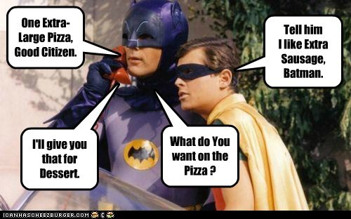 One Extra-Large Pizza, Good Citizen. Tell him I like Extra Sausage, Batman. I'll give you that for Dessert. What do You want on the Pizza ?