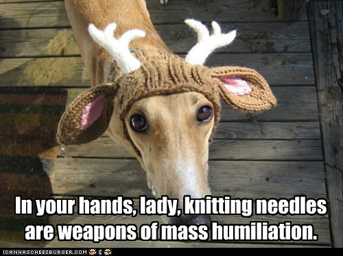 In your hands, lady, knitting needles are weapons of mass humiliation.