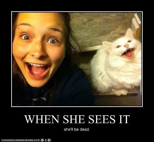 WHEN SHE SEES IT she'll be dead.
