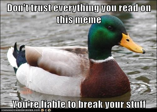 Don't trust everything you read on this meme  You're liable to break your stuff