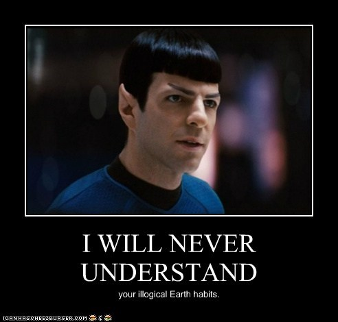 I WILL NEVER UNDERSTAND your illogical Earth habits.