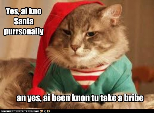Yes, ai kno Santa purrsonally an yes, ai been knon tu take a bribe