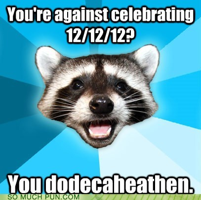Lame Pun Coon,dodecahedron,heathen,similar sounding,12,december 12,suffix