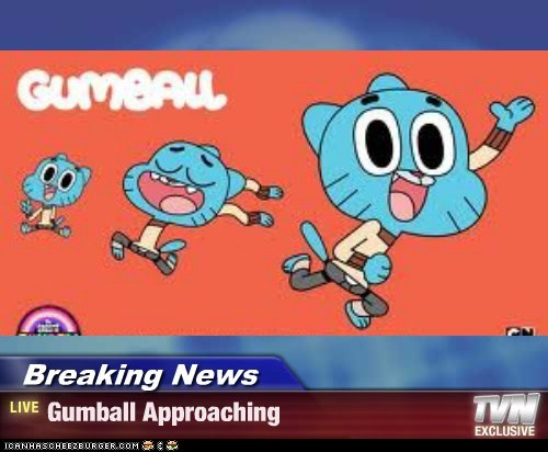 Breaking News - Gumball Approaching