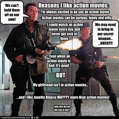 Reasons I like action movies: - I'm always excited to go see an action movie - Action movies can be serious, funny and silly - I could watch an action movie every day and never get sick of them We can't hold them off on our own! We may need to bring in our secret weapon... ...BUCKY!! - Even when an action movie is bad, it's good BUT ...and I like Janette Blanco WAYYYY more than action movies! My girlfriend isn't in action movies... (she lets me do the sex to her)