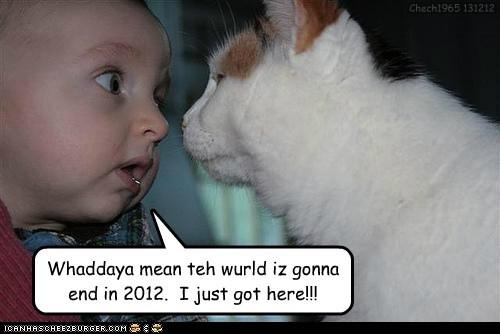 Whaddaya mean teh wurld iz gonna end in 2012. I just got here!!! Chech1965 131212