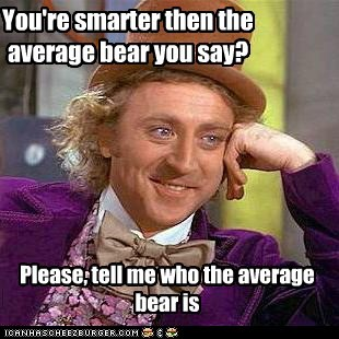 You're smarter then the average bear you say?